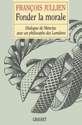 Fonder La Morale: Dialogue de Mencius Avec Un Philosophe Des Lumieres