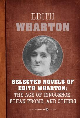 Selected Novels Of Edith Wharton: The Age of Innocence, Ethan Frome, The House of Mirth, and Madame de Treymes
