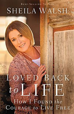 Loved back to life: how i found the courage to live free by Sheila Walsh