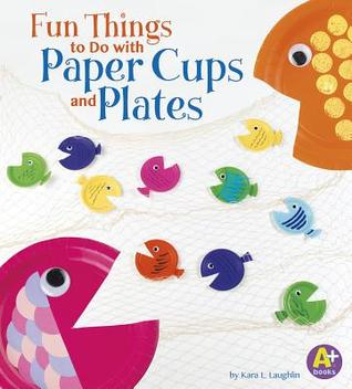 20791809  sc 1 st  Goodreads & Fun Things to Do with Paper Cups and Plates by Kara L. Laughlin