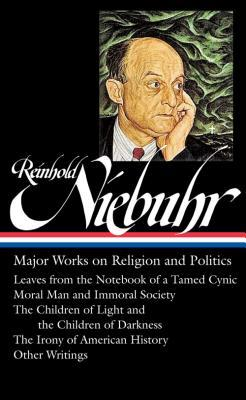 Major Works on Religion and Politics: Leaves from the Notebook of a Tamed Cynic / Moral Man and Immoral Society / The Children of Light and the Children of Darkness / The Irony of American History / Other Writings