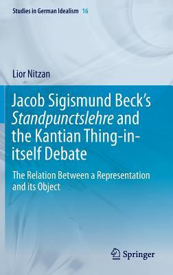 Jacob Sigismund Beck S Standpunctslehre and the Kantian Thing-In-Itself Debate: The Relation Between a Representation and Its Object