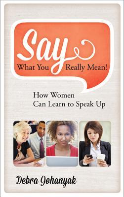 Say What You Really Mean!: How Women Can Learn to Speak Up