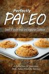 Download Perfectly Paleo - Sweet & Savory Breads and Vegetarian Cookbook: Indulgent Paleo Cooking for the Modern Caveman