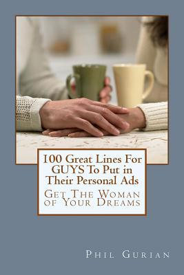 100 Great Lines For GUYS To Put in Their Personal Ads: Get The Woman of Your Dreams