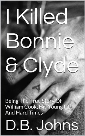 I Killed Bonnie & Clyde: Being The True Story Of William Cook, His Young Life And Hard Times