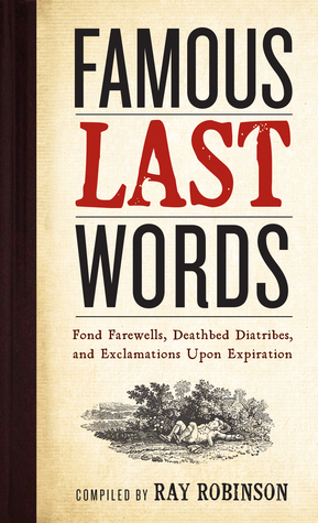 Famous Last Words, Fond Farewells, Deathbed Diatribes, and Exclamations Upon Expiration