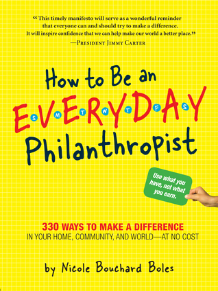 How to Be an Everyday Philanthropist: 330 Ways to Make a Difference in Your Home, Community, and World–at No Cost!