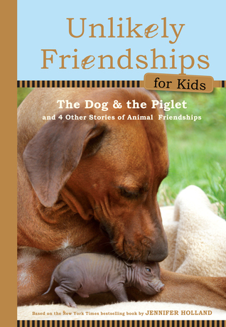 Unlikely Friendships for Kids: The Dog  The Piglet: And Four Other Stories of Animal Friendships