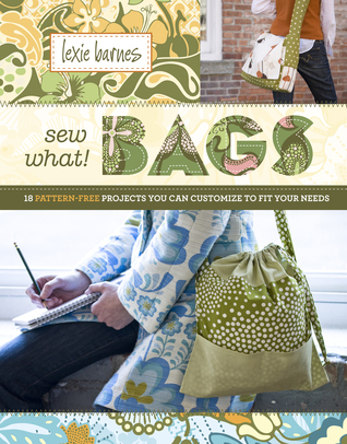 Sew What! Bags: 18 Pattern-Free Projects You Can Customize to Fit ...