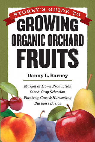 Storey's Guide to Growing Organic Orchard Fruits: Market or Home Production * Site Crop Selection * Planting, Care Harvesting * Business Basics