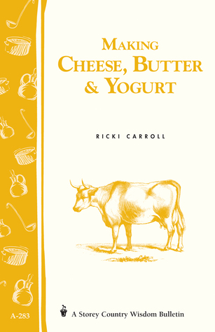 Making Cheese, Butter  Yogurt: (Storey's Country Wisdom Bulletin A-283)