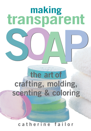 Making Transparent Soap: The Art Of Crafting, Molding, Scenting  Coloring