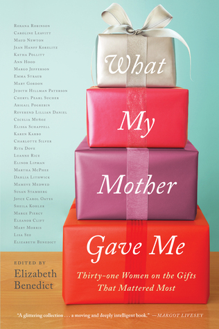 what-my-mother-gave-me-thirty-one-women-on-the-gifts-that-mattered-most