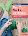 Knit Your Socks on Straight: A New and Inventive Technique with Just Two Needles; 20 Original Designs