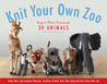 Knit Your Own Zoo: Easy-to-Follow Patterns for 24 Animals