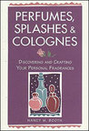 Perfumes, Splashes  Colognes: Discovering and Crafting Your Personal Fragrances