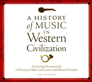A History of Music in Western Civilization: Fascinating Discussions by 15 Prominent Music Authorities, with Musical Examples