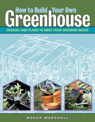 how-to-build-your-own-greenhouse-designs-and-plans-to-meet-your-growing-needs
