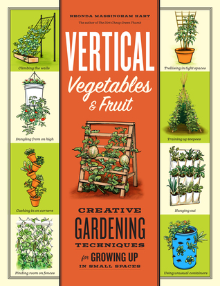 Vertical Vegetables Fruit: Creative Gardening Techniques for Growing Up in Small Spaces