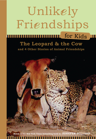 Unlikely Friendships for Kids: The Leopard  the Cow: And Four Other Stories of Animal Friendships