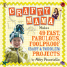 Crafty Mama: 50 Fast, Fabulous and Foolproof Projects for Baby Gear
