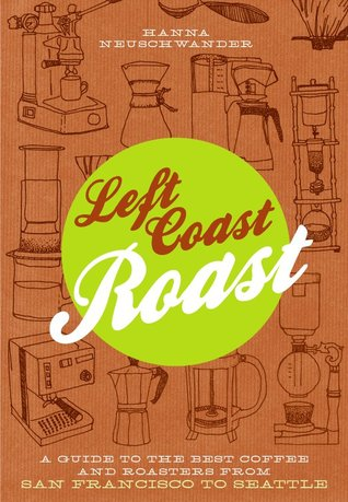 Left Coast Roast: A Guide to the Best Coffee and Roasters from San Francisco to Seattle