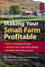 Making Your Small Farm Profitable: Apply 25 Guiding Principles/Develop New Crops  New Markets/Maximize Net Profits Per Acre