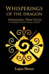 Whisperings of the Dragon; Shamanic techniques to awaken your Primal Power