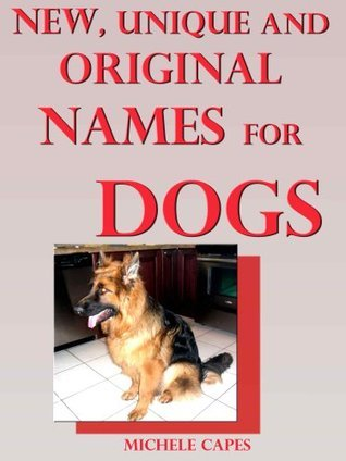 New, Unique and Original Names for Dogs: Let Your Dog Stand Out Among the Dog Multitude