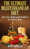 The Ultimate Mediterranean Diet: How to Lose Weight and Be Healthy In Less Than Six Weeks (Mediterranean Diet For Beginners)