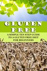 Gluten Free: A Simple Ten Step Guide To A Gluten Free Diet For Beginners
