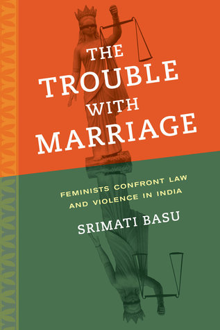 The Trouble with Marriage: Feminists Confront Law and Violence in India