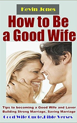 How to Be a Good Wife: Tips to becoming a Good Wife and Lover Building Strong Marriage, Saving Marriage, Keeping Husband Crazy about You Forever
