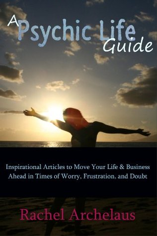 A Psychic Life Guide: Inspirational Articles to Move Your Life & Business Ahead in Times of Worry, Frustration, and Doubt
