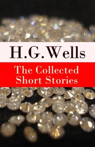 The Collected Short Stories of H. G. Wells (Over 70 fantasy and science fiction short stories in chronological order of publication)