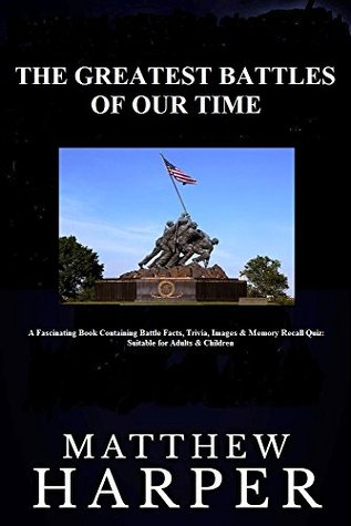 The Greatest Battles Of Our Time: A Fascinating Book Containing Battle Facts, Trivia, Images & Memory Recall Quiz: Suitable for Adults & Children