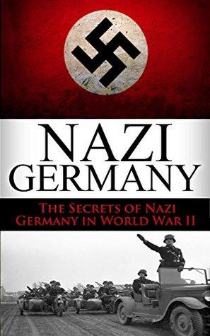 World War 2: Nazi Germany: The Secrets of Nazi Germany in World War II (Nazi Germany, the third reich, rise and fall, Hitler, World War 2, Hitler's Germany, Nuremberg Trials, auschwitz Book 1)