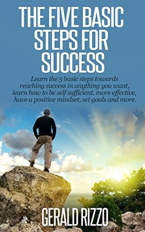 The Five Basic Steps For Success: Learn the 5 basic steps toward reaching success in anything you want, Learn how to be self sufficient, more effective, have a positive mindset, set goals and more