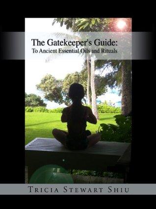 Descargar The gatekeeper's guide: to ancient essential oils and rituals (book 1): gatekeeper's guide epub gratis online Tricia Stewart Shiu