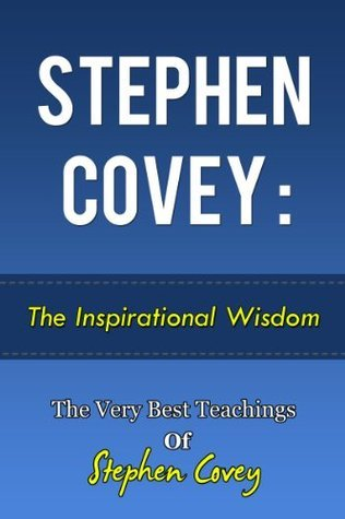 Stephen Covey: The Inspirational Wisdom - The Very Best Teachings Of Stephen Covey