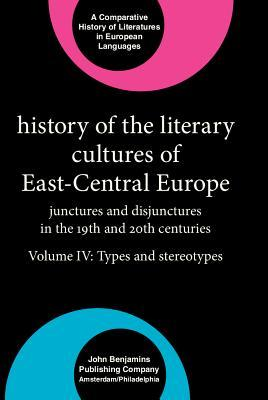 History of the Literary Cultures of East-Central Europe: Junctures and Disjunctures in the 19th and 20th Centuries. Volume IV: Types and Stereotypes