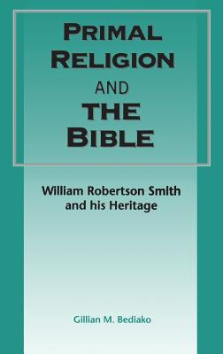 Primal Religion and the Bible: William Robertson Smith and his Heritage