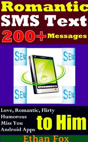 Romantic SMSText Messages: 200+Collections of Love, Romantic, Flirty, Humorous..SMS Text Messages to Him (for Your Boyfriend, the Boy You Like, Ex-Boyfriend))