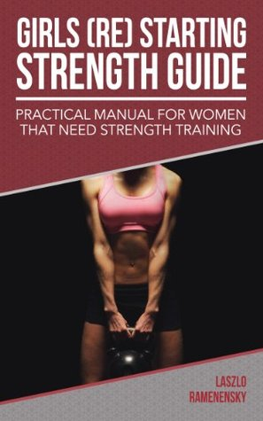 Girls (Re) Starting Strength Guide: Practical Manual for Women That Need Strength Training (Raw and Natural Muscle Power Training Book 3)