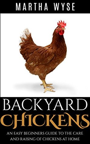 Backyard Chickens: An Easy Beginners Guide to the Care And Raising of Chickens at Home for Organic Eggs and Fun (Wyse Home and Gardening Book 4)