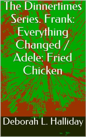 The Dinnertimes Series. Frank: Everything Changed / Adele: Fried Chicken (Dinnertimes: True Personal Narratives on Life and the Meaning of Dinnertime)