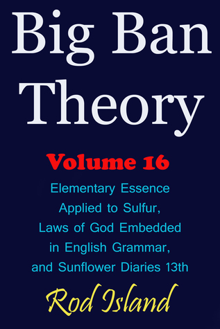 Big Ban Theory: Elementary Essence Applied to Sulfur, Laws of God Embedded in English Grammar, and Sunflower Diaries 13th, Volume 16