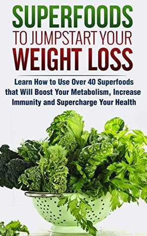 Superfoods to Jumpstart Your Weight Loss: Learn How to Use Over 40 Superfoods that Will Boost Your Metabolism, Increase Immunity and Supercharge Your Health (FREE Book Offer): Superfoods for Life
