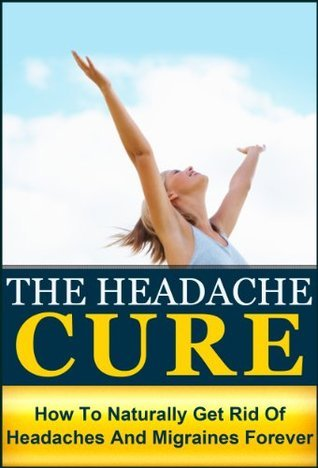 The Headache Cure: How to Naturally Get Rid Of Headaches And Migraines Forever